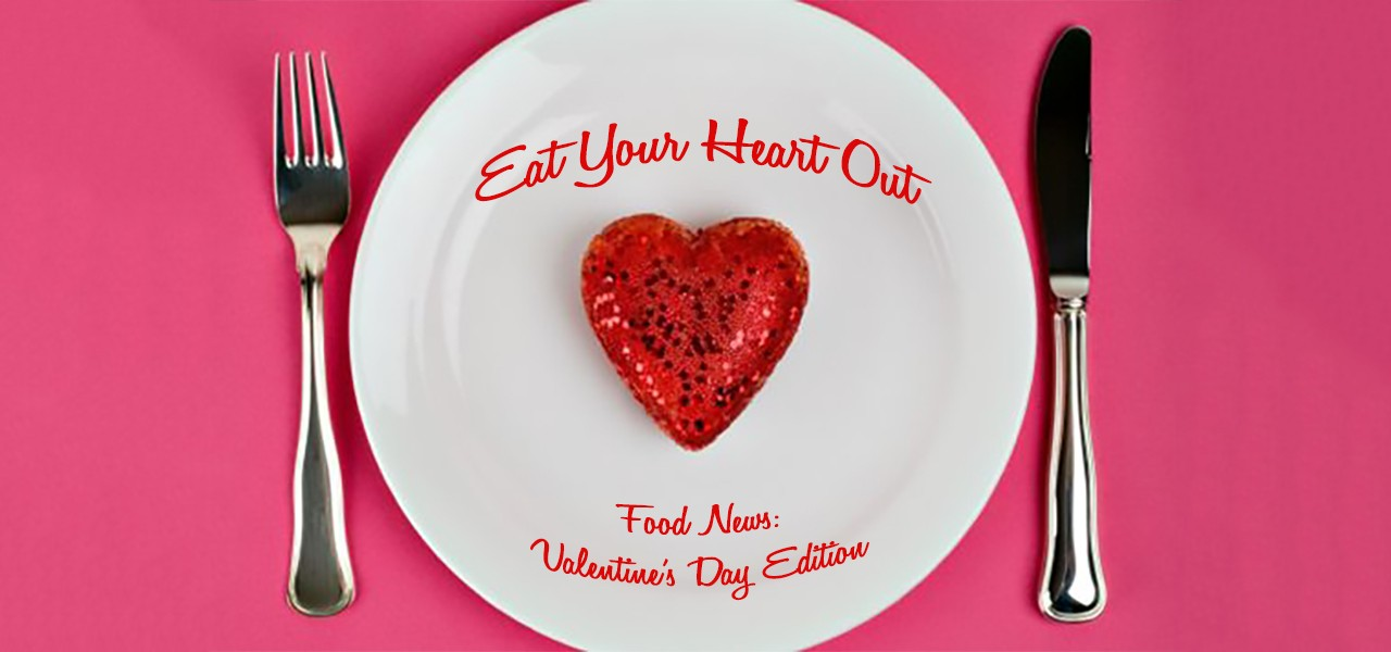 Eat your Heart Out: Food News Valentine's Day Edition